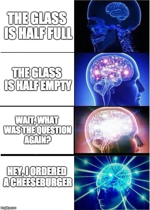 Expanding Brain Meme | THE GLASS IS HALF FULL THE GLASS IS HALF EMPTY WAIT, WHAT WAS THE QUESTION AGAIN? HEY, I ORDERED A CHEESEBURGER | image tagged in memes,expanding brain | made w/ Imgflip meme maker