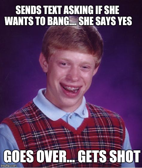 Bad Luck Brian Meme | SENDS TEXT ASKING IF SHE WANTS TO BANG.... SHE SAYS YES GOES OVER... GETS SHOT | image tagged in memes,bad luck brian | made w/ Imgflip meme maker