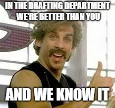 IN THE DRAFTING DEPARTMENT WE'RE BETTER THAN YOU AND WE KNOW IT | image tagged in better than you | made w/ Imgflip meme maker