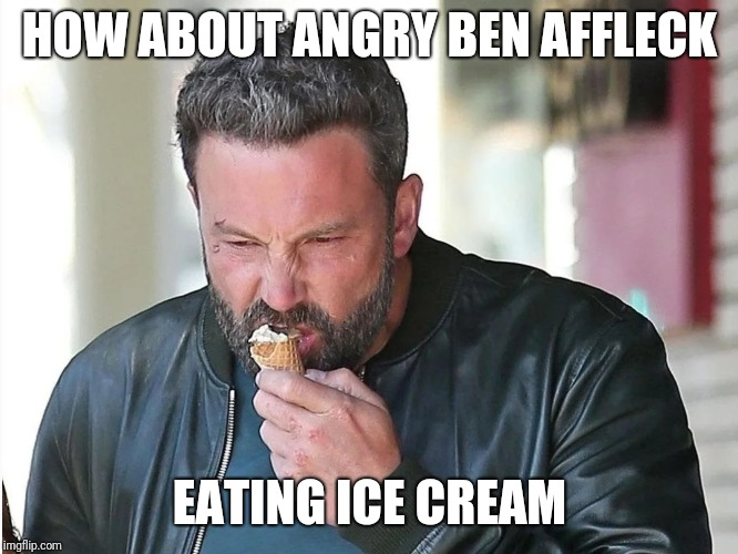 Will nothing make him happy | HOW ABOUT ANGRY BEN AFFLECK EATING ICE CREAM | image tagged in ben affleck | made w/ Imgflip meme maker