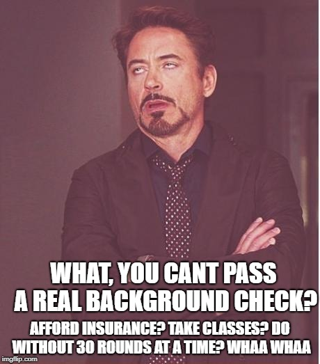 Face You Make Robert Downey Jr Meme | WHAT, YOU CANT PASS A REAL BACKGROUND CHECK? AFFORD INSURANCE? TAKE CLASSES? DO WITHOUT 30 ROUNDS AT A TIME? WHAA WHAA | image tagged in memes,face you make robert downey jr | made w/ Imgflip meme maker