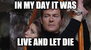 IN MY DAY IT WAS LIVE AND LET DIE | made w/ Imgflip meme maker