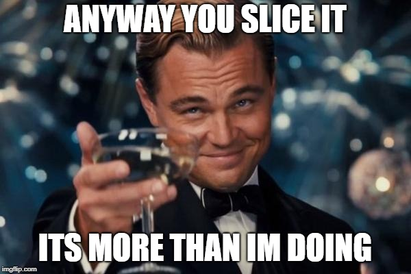 Leonardo Dicaprio Cheers Meme | ANYWAY YOU SLICE IT ITS MORE THAN IM DOING | image tagged in memes,leonardo dicaprio cheers | made w/ Imgflip meme maker