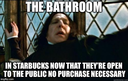 Snape | THE BATHROOM IN STARBUCKS NOW THAT THEY'RE OPEN TO THE PUBLIC NO PURCHASE NECESSARY | image tagged in memes,snape | made w/ Imgflip meme maker