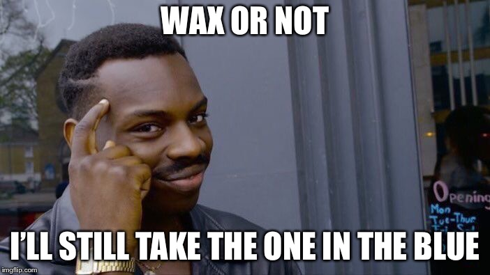 Roll Safe Think About It Meme | WAX OR NOT I'LL STILL TAKE THE ONE IN THE BLUE | image tagged in memes,roll safe think about it | made w/ Imgflip meme maker