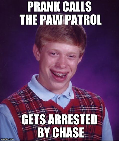 Bad Luck Brian | PRANK CALLS THE PAW PATROL GETS ARRESTED BY CHASE | image tagged in memes,bad luck brian,pranks,paw patrol,arrested | made w/ Imgflip meme maker