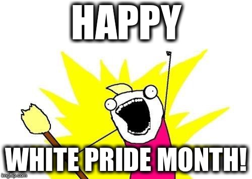 X All The Y Meme | HAPPY WHITE PRIDE MONTH! | image tagged in memes,x all the y | made w/ Imgflip meme maker