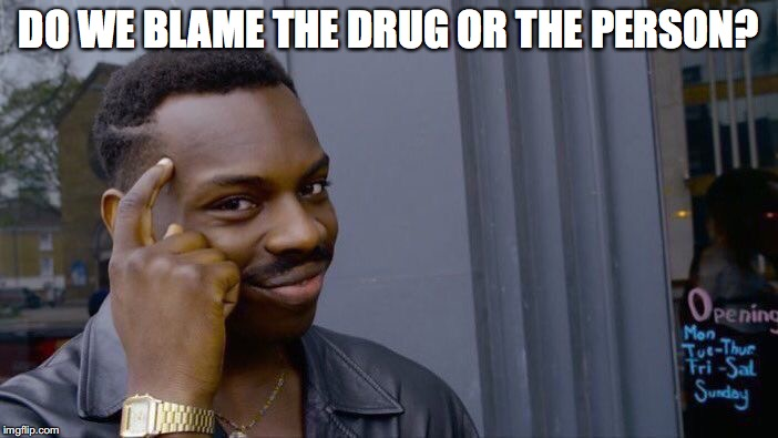 Roll Safe Think About It Meme | DO WE BLAME THE DRUG OR THE PERSON? | image tagged in memes,roll safe think about it | made w/ Imgflip meme maker
