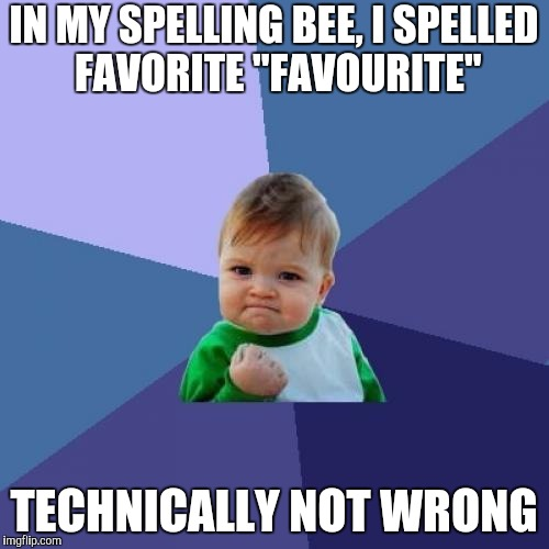"Success Kid Meme | IN MY SPELLING BEE, I SPELLED FAVORITE ""FAVOURITE"" TECHNICALLY NOT WRONG 