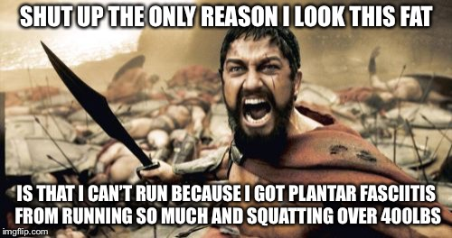 Sparta Leonidas Meme | SHUT UP THE ONLY REASON I LOOK THIS FAT IS THAT I CAN'T RUN BECAUSE I GOT PLANTAR FASCIITIS FROM RUNNING SO MUCH AND SQUATTING OVER 400LBS | image tagged in memes,sparta leonidas | made w/ Imgflip meme maker