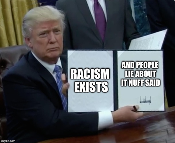 Trump Bill Signing Meme | RACISM EXISTS AND PEOPLE LIE ABOUT IT NUFF SAID | image tagged in memes,trump bill signing | made w/ Imgflip meme maker