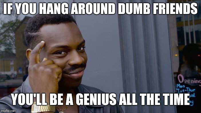 Roll Safe Think About It Meme | IF YOU HANG AROUND DUMB FRIENDS YOU'LL BE A GENIUS ALL THE TIME | image tagged in memes,roll safe think about it | made w/ Imgflip meme maker