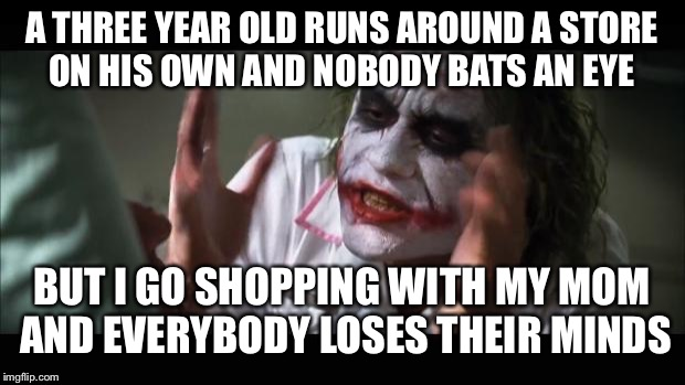 The truth of society :) | A THREE YEAR OLD RUNS AROUND A STORE ON HIS OWN AND NOBODY BATS AN EYE BUT I GO SHOPPING WITH MY MOM AND EVERYBODY LOSES THEIR MINDS | image tagged in memes,and everybody loses their minds | made w/ Imgflip meme maker