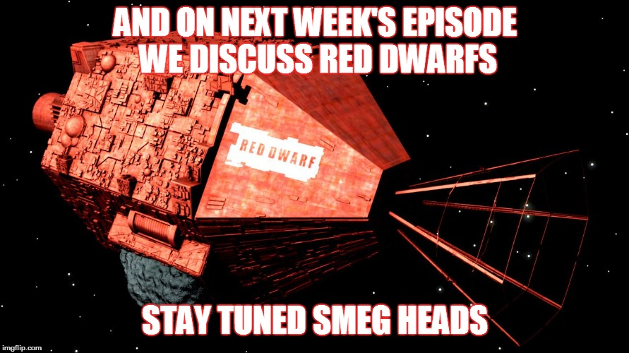 AND ON NEXT WEEK'S EPISODE WE DISCUSS RED DWARFS STAY TUNED SMEG HEADS | made w/ Imgflip meme maker