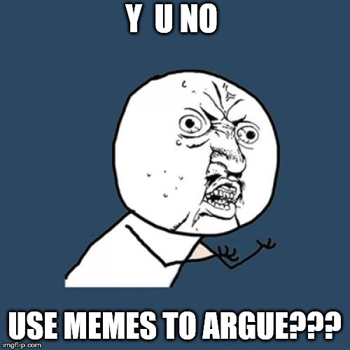 Y U No Meme | Y  U NO USE MEMES TO ARGUE??? | image tagged in memes,y u no | made w/ Imgflip meme maker