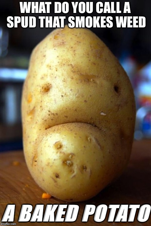 sad potato | WHAT DO YOU CALL A SPUD THAT SMOKES WEED A BAKED POTATO | image tagged in sad potato | made w/ Imgflip meme maker