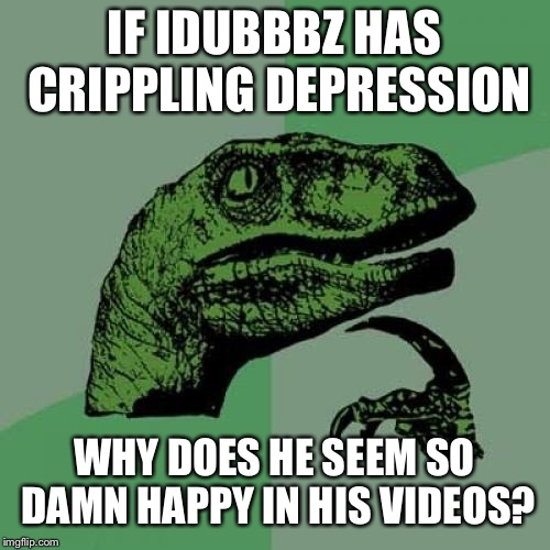 Philosoraptor Meme | IF IDUBBBZ HAS CRIPPLING DEPRESSION WHY DOES HE SEEM SO DAMN HAPPY IN HIS VIDEOS? | image tagged in memes,philosoraptor | made w/ Imgflip meme maker