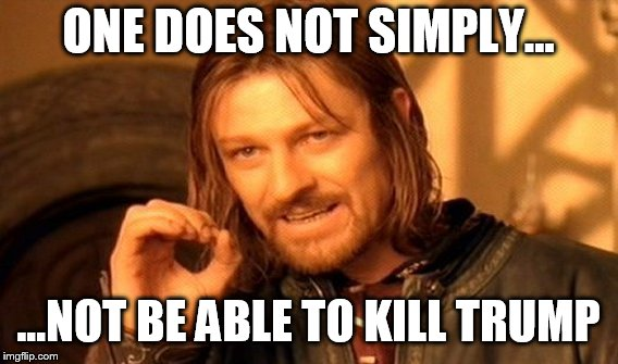 One Does Not Simply Meme | ONE DOES NOT SIMPLY... ...NOT BE ABLE TO KILL TRUMP | image tagged in memes,one does not simply | made w/ Imgflip meme maker