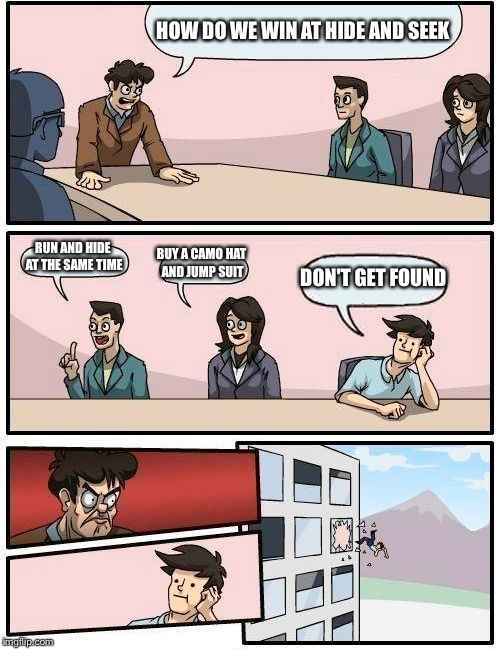 Boardroom Meeting Suggestion Meme | HOW DO WE WIN AT HIDE AND SEEK RUN AND HIDE AT THE SAME TIME BUY A CAMO HAT AND JUMP SUIT DON'T GET FOUND | image tagged in memes,boardroom meeting suggestion | made w/ Imgflip meme maker