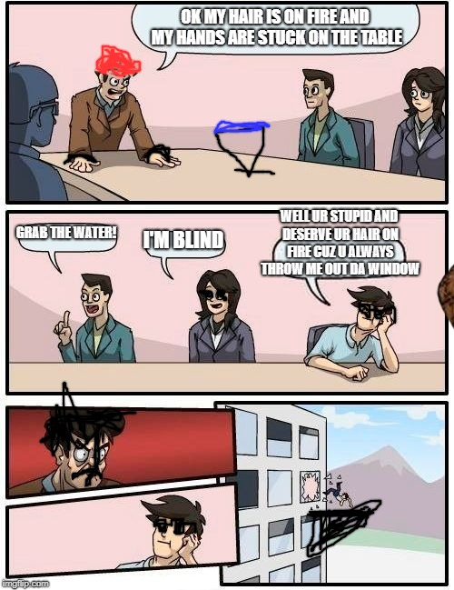 Boardroom Meeting Suggestion | OK MY HAIR IS ON FIRE AND MY HANDS ARE STUCK ON THE TABLE GRAB THE WATER! I'M BLIND WELL UR STUPID AND DESERVE UR HAIR ON FIRE CUZ U ALWAYS  | image tagged in memes,boardroom meeting suggestion,scumbag | made w/ Imgflip meme maker