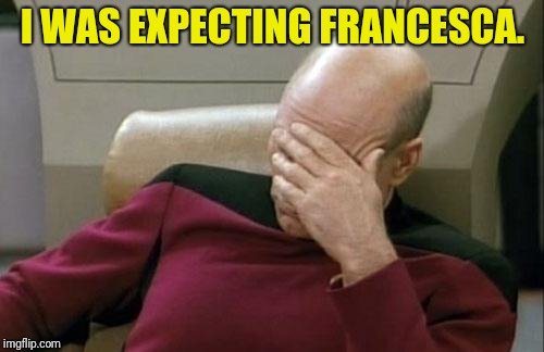 Captain Picard Facepalm Meme | I WAS EXPECTING FRANCESCA. | image tagged in memes,captain picard facepalm | made w/ Imgflip meme maker