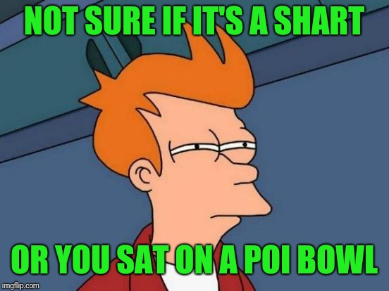 Futurama Fry Meme | NOT SURE IF IT'S A SHART OR YOU SAT ON A POI BOWL | image tagged in memes,futurama fry | made w/ Imgflip meme maker