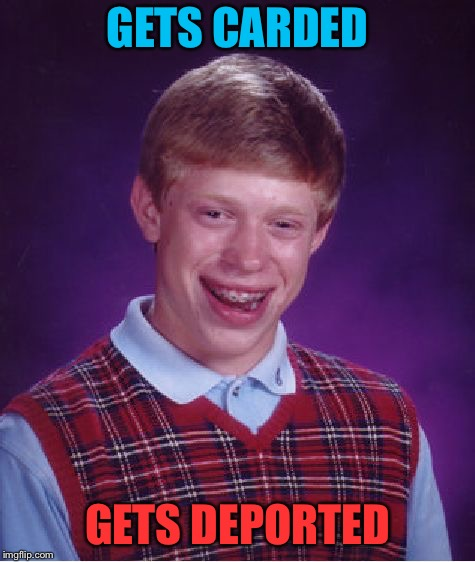 Bad Luck Brian Meme | GETS CARDED GETS DEPORTED | image tagged in memes,bad luck brian | made w/ Imgflip meme maker
