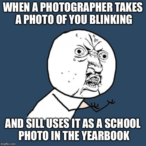 Y U No Meme | WHEN A PHOTOGRAPHER TAKES A PHOTO OF YOU BLINKING AND SILL USES IT AS A SCHOOL PHOTO IN THE YEARBOOK | image tagged in memes,y u no | made w/ Imgflip meme maker