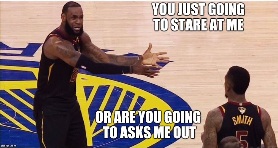 lebron james + jr smith | YOU JUST GOING TO STARE AT ME OR ARE YOU GOING TO ASKS ME OUT | image tagged in lebron james  jr smith | made w/ Imgflip meme maker
