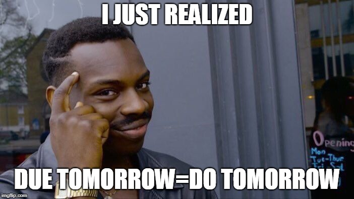 Roll Safe Think About It Meme | I JUST REALIZED DUE TOMORROW=DO TOMORROW | image tagged in memes,roll safe think about it | made w/ Imgflip meme maker