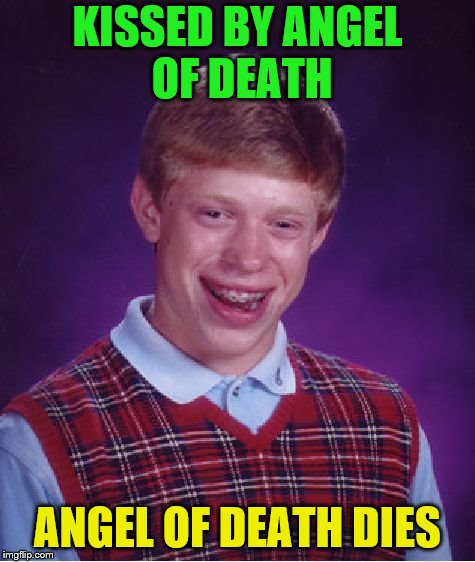Bad Luck Brian Meme | KISSED BY ANGEL OF DEATH ANGEL OF DEATH DIES | image tagged in memes,bad luck brian | made w/ Imgflip meme maker