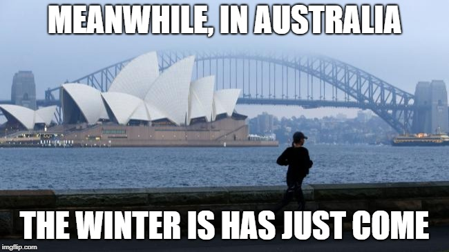 MEANWHILE, IN AUSTRALIA THE WINTER IS HAS JUST COME | made w/ Imgflip meme maker