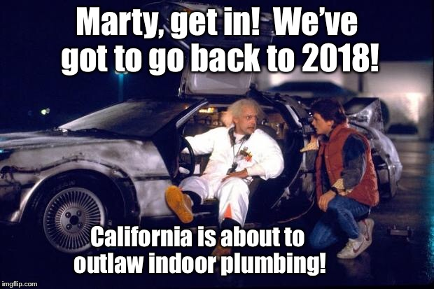 Back to the future | Marty, get in!  We've got to go back to 2018! California is about to outlaw indoor plumbing! | image tagged in back to the future | made w/ Imgflip meme maker