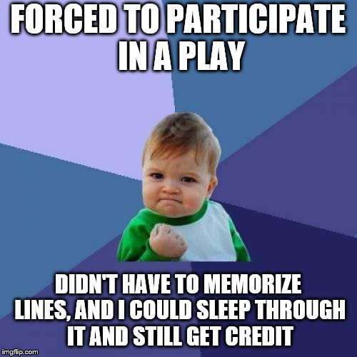 Success Kid Meme | FORCED TO PARTICIPATE IN A PLAY DIDN'T HAVE TO MEMORIZE LINES, AND I COULD SLEEP THROUGH IT AND STILL GET CREDIT | image tagged in memes,success kid | made w/ Imgflip meme maker