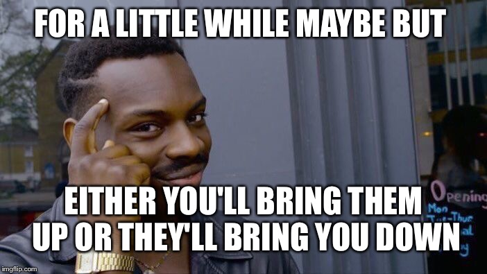 Roll Safe Think About It Meme | FOR A LITTLE WHILE MAYBE BUT EITHER YOU'LL BRING THEM UP OR THEY'LL BRING YOU DOWN | image tagged in memes,roll safe think about it | made w/ Imgflip meme maker