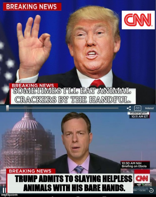 CNN Spins Trump News  | SOMETIMES I'LL EAT ANIMAL CRACKERS BY THE HANDFUL. TRUMP ADMITS TO SLAYING HELPLESS ANIMALS WITH HIS BARE HANDS. | image tagged in cnn spins trump news | made w/ Imgflip meme maker