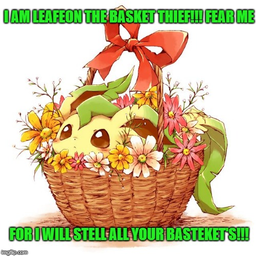 the basket thief | I AM LEAFEON THE BASKET THIEF!!! FEAR ME FOR I WILL STELL ALL YOUR BASTEKET'S!!! | image tagged in pokemon | made w/ Imgflip meme maker