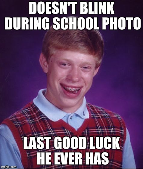 Bad Luck Brian Meme | DOESN'T BLINK DURING SCHOOL PHOTO LAST GOOD LUCK HE EVER HAS | image tagged in memes,bad luck brian | made w/ Imgflip meme maker