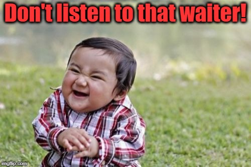 Evil Toddler Meme | Don't listen to that waiter! | image tagged in memes,evil toddler | made w/ Imgflip meme maker