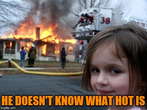 Disaster Girl Meme | HE DOESN'T KNOW WHAT HOT IS | image tagged in memes,disaster girl | made w/ Imgflip meme maker
