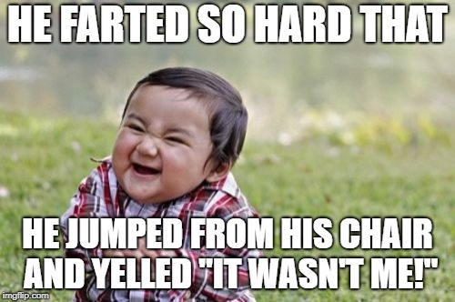 "Evil Toddler Meme | HE FARTED SO HARD THAT HE JUMPED FROM HIS CHAIR AND YELLED ""IT WASN'T ME!"" 