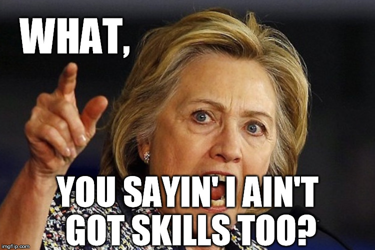 WHAT, YOU SAYIN' I AIN'T GOT SKILLS TOO? | made w/ Imgflip meme maker