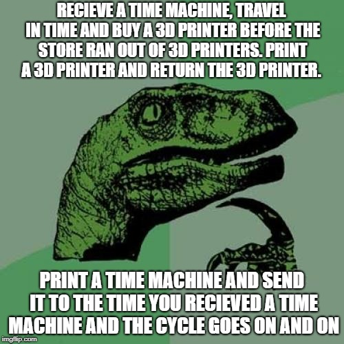 Philosoraptor Meme | RECIEVE A TIME MACHINE, TRAVEL IN TIME AND BUY A 3D PRINTER BEFORE THE STORE RAN OUT OF 3D PRINTERS. PRINT A 3D PRINTER AND RETURN THE 3D PR | image tagged in memes,philosoraptor | made w/ Imgflip meme maker