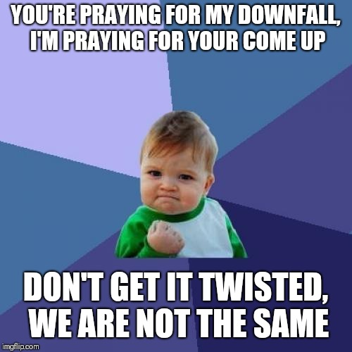 Success Kid Meme | YOU'RE PRAYING FOR MY DOWNFALL, I'M PRAYING FOR YOUR COME UP DON'T GET IT TWISTED, WE ARE NOT THE SAME | image tagged in memes,success kid | made w/ Imgflip meme maker