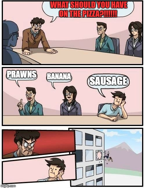 Boardroom Meeting Suggestion Meme | WHAT SHOULD YOU HAVE ON THE PIZZA?!!!!!! PRAWNS BANANA SAUSAGE | image tagged in memes,boardroom meeting suggestion | made w/ Imgflip meme maker