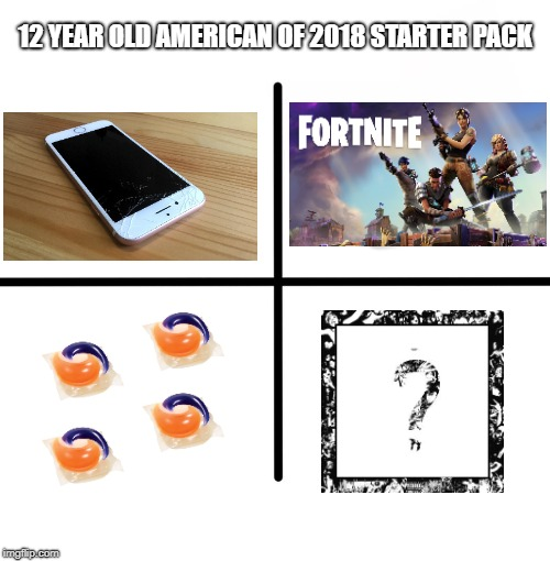 Kids these days | 12 YEAR OLD AMERICAN OF 2018 STARTER PACK | image tagged in memes,blank starter pack,tide pods,xxxtentacion,fortnite,iphone 7 | made w/ Imgflip meme maker