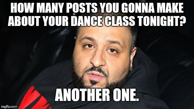 Dj Khaled Another One |  HOW MANY POSTS YOU GONNA MAKE ABOUT YOUR DANCE CLASS TONIGHT? ANOTHER ONE. | image tagged in dj khaled another one | made w/ Imgflip meme maker
