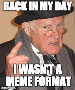Back In My Day Meme | BACK IN MY DAY I WASN'T A MEME FORMAT | image tagged in memes,back in my day | made w/ Imgflip meme maker