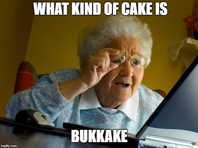 Grandma Finds The Internet Meme | WHAT KIND OF CAKE IS BUKKAKE | image tagged in memes,grandma finds the internet | made w/ Imgflip meme maker
