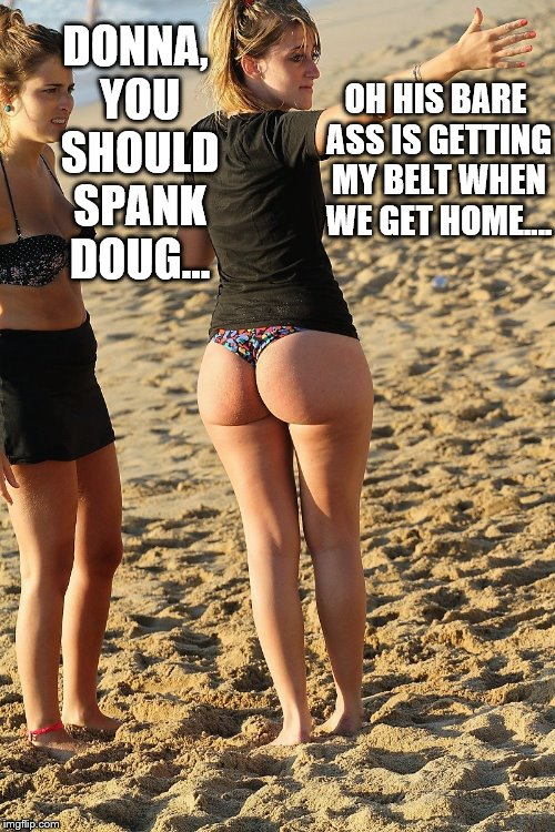 Spanking | DONNA, YOU SHOULD SPANK DOUG... OH HIS BARE ASS IS GETTING MY BELT WHEN WE GET HOME.... | image tagged in bare bottom,bare bottom spanking,belt spanking,f-m spanking,otk spanking,hairbrush spanking | made w/ Imgflip meme maker